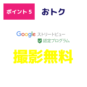 ポイント5 おトク Googleストリートビュー認定プログラム 撮影無料 ※オフィス・医療機関・店舗全て撮影対象 ※物件の広さは関係ありません。